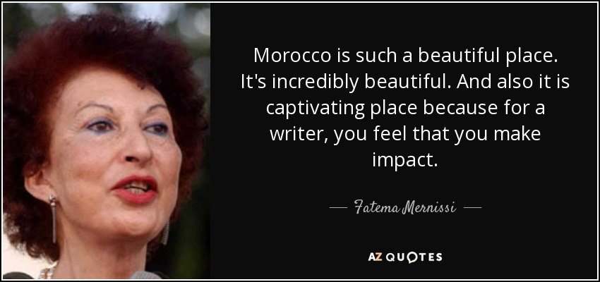Morocco is such a beautiful place. It's incredibly beautiful. And also it is captivating place because for a writer, you feel that you make impact. - Fatema Mernissi