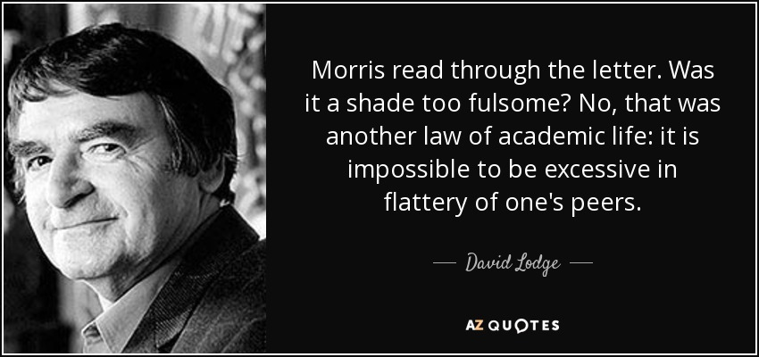 Morris read through the letter. Was it a shade too fulsome? No, that was another law of academic life: it is impossible to be excessive in flattery of one's peers. - David Lodge