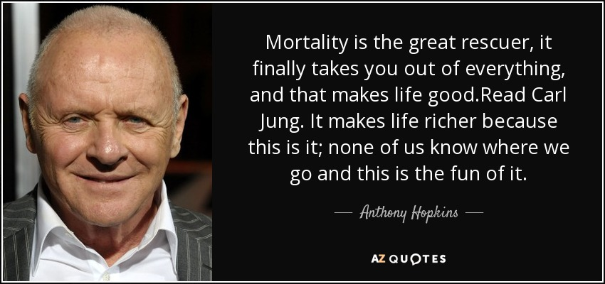 Mortality is the great rescuer, it finally takes you out of everything, and that makes life good.Read Carl Jung. It makes life richer because this is it; none of us know where we go and this is the fun of it. - Anthony Hopkins