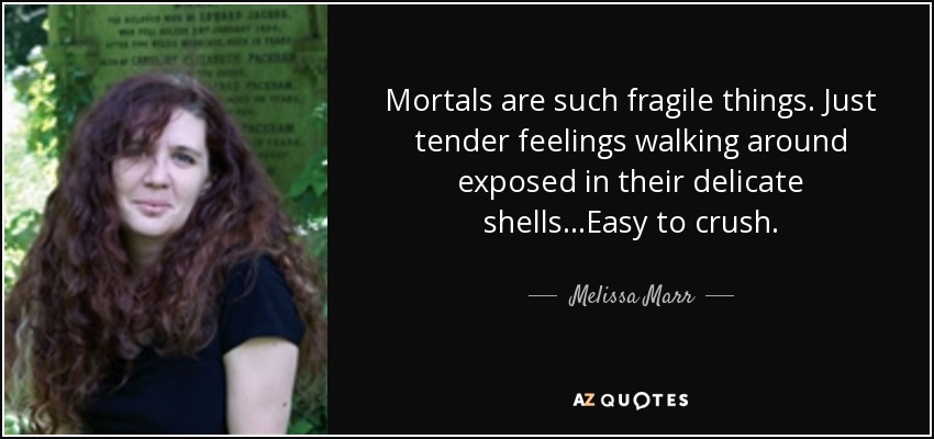 Mortals are such fragile things. Just tender feelings walking around exposed in their delicate shells...Easy to crush. - Melissa Marr