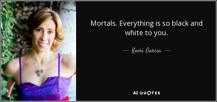 Mortals. Everything is so black and white to you. - Kami Garcia