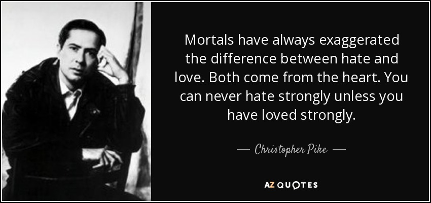 Mortals have always exaggerated the difference between hate and love. Both come from the heart. You can never hate strongly unless you have loved strongly. - Christopher Pike