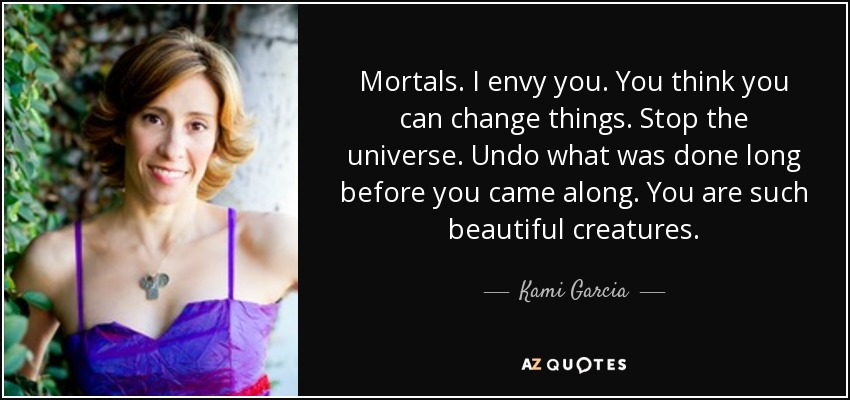 Mortals. I envy you. You think you can change things. Stop the universe. Undo what was done long before you came along. You are such beautiful creatures. - Kami Garcia