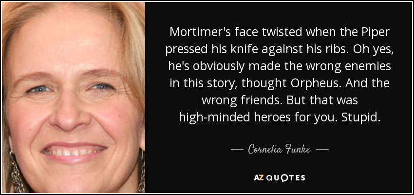 Mortimer's face twisted when the Piper pressed his knife against his ribs. Oh yes, he's obviously made the wrong enemies in this story, thought Orpheus. And the wrong friends. But that was high-minded heroes for you. Stupid. - Cornelia Funke