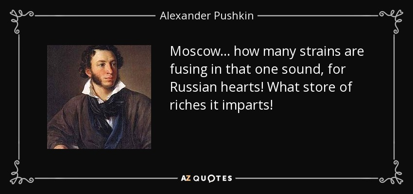 Moscow... how many strains are fusing in that one sound, for Russian hearts! What store of riches it imparts! - Alexander Pushkin