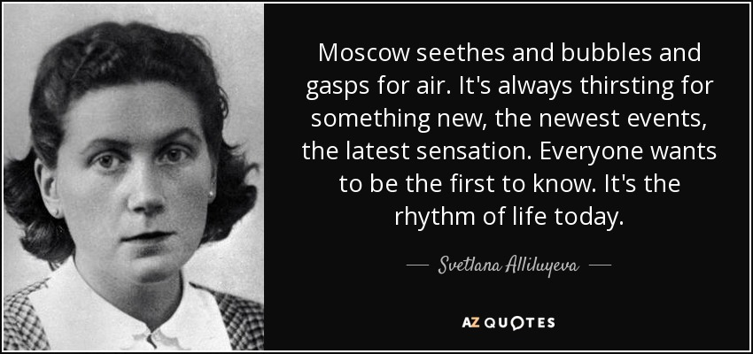 Moscow seethes and bubbles and gasps for air. It's always thirsting for something new, the newest events, the latest sensation. Everyone wants to be the first to know. It's the rhythm of life today. - Svetlana Alliluyeva