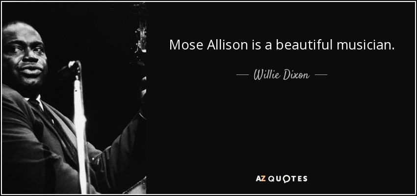 Mose Allison is a beautiful musician. - Willie Dixon