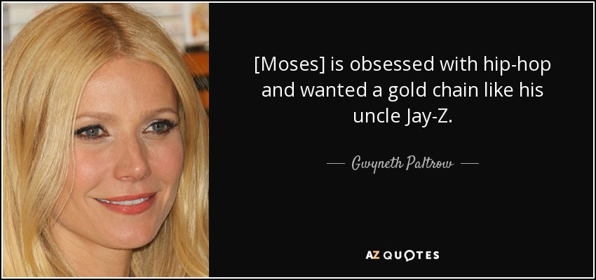 [Moses] is obsessed with hip-hop and wanted a gold chain like his uncle Jay-Z. - Gwyneth Paltrow