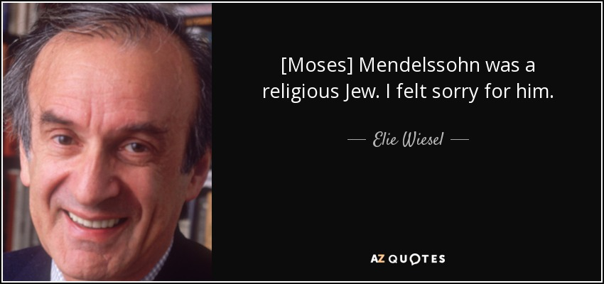 [Moses] Mendelssohn was a religious Jew. I felt sorry for him. - Elie Wiesel
