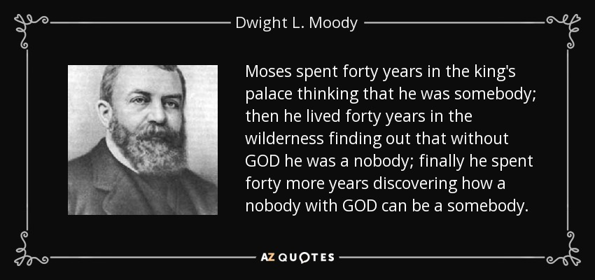 Moses spent forty years in the king's palace thinking that he was somebody; then he lived forty years in the wilderness finding out that without GOD he was a nobody; finally he spent forty more years discovering how a nobody with GOD can be a somebody. - Dwight L. Moody