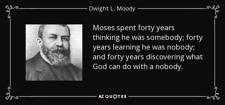 Moses spent forty years thinking he was somebody; forty years learning he was nobody; and forty years discovering what God can do with a nobody. - Dwight L. Moody
