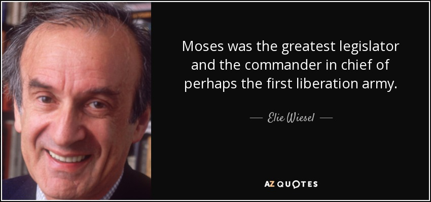 Moses was the greatest legislator and the commander in chief of perhaps the first liberation army. - Elie Wiesel