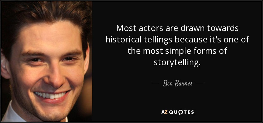 Most actors are drawn towards historical tellings because it's one of the most simple forms of storytelling. - Ben Barnes