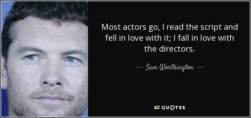 Most actors go, I read the script and fell in love with it; I fall in love with the directors. - Sam Worthington