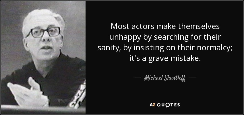 Most actors make themselves unhappy by searching for their sanity, by insisting on their normalcy; it's a grave mistake. - Michael Shurtleff