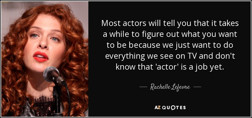 Most actors will tell you that it takes a while to figure out what you want to be because we just want to do everything we see on TV and don't know that 'actor' is a job yet. - Rachelle Lefevre