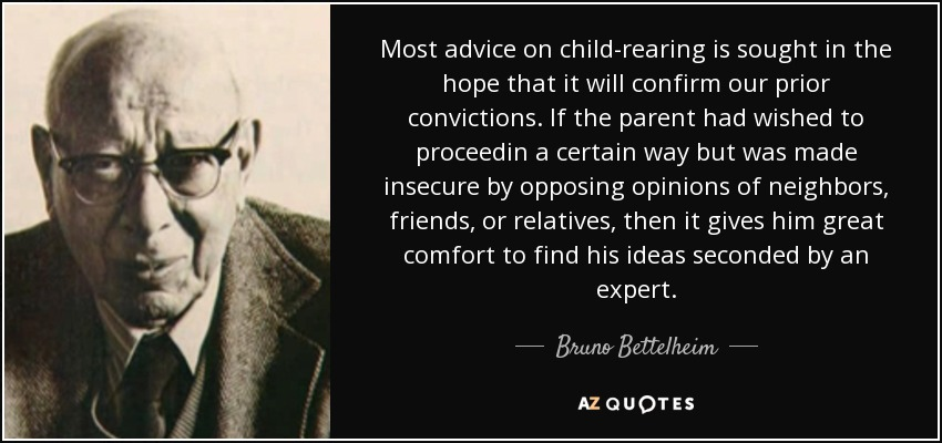 Most advice on child-rearing is sought in the hope that it will confirm our prior convictions. If the parent had wished to proceedin a certain way but was made insecure by opposing opinions of neighbors, friends, or relatives, then it gives him great comfort to find his ideas seconded by an expert. - Bruno Bettelheim