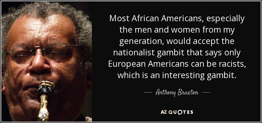 Most African Americans, especially the men and women from my generation, would accept the nationalist gambit that says only European Americans can be racists, which is an interesting gambit. - Anthony Braxton