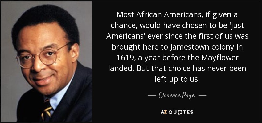 Most African Americans, if given a chance, would have chosen to be 'just Americans' ever since the first of us was brought here to Jamestown colony in 1619, a year before the Mayflower landed. But that choice has never been left up to us. - Clarence Page