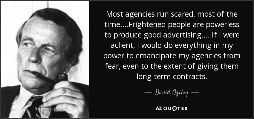 Most agencies run scared, most of the time. . . .Frightened people are powerless to produce good advertising. . . . If I were aclient, I would do everything in my power to emancipate my agencies from fear, even to the extent of giving them long-term contracts. - David Ogilvy