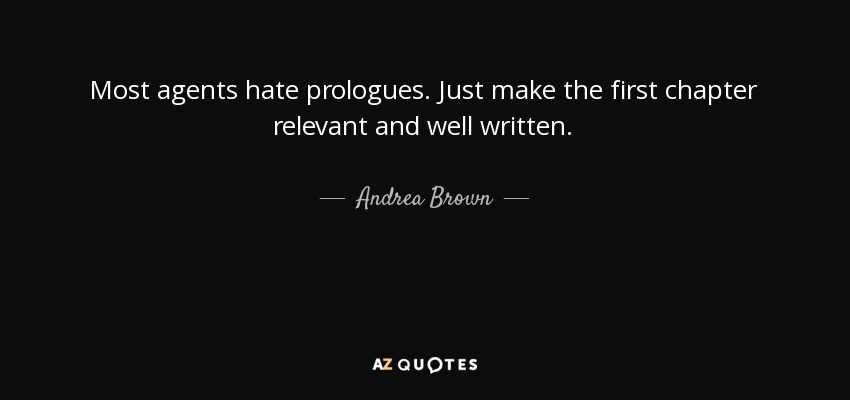 Most agents hate prologues. Just make the first chapter relevant and well written. - Andrea Brown