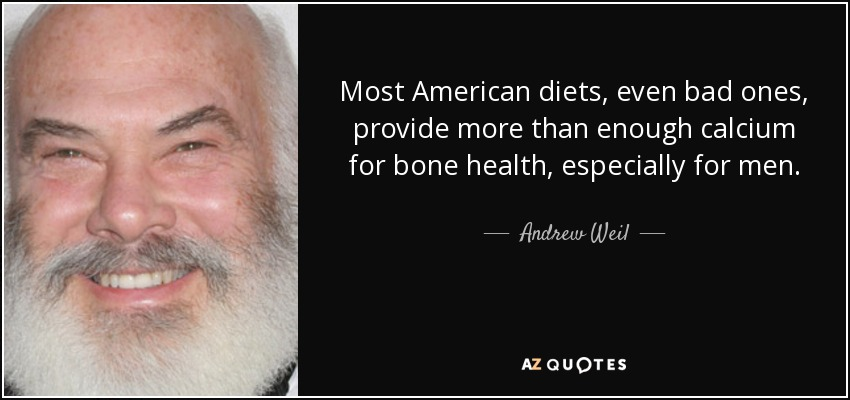 Most American diets, even bad ones, provide more than enough calcium for bone health, especially for men. - Andrew Weil