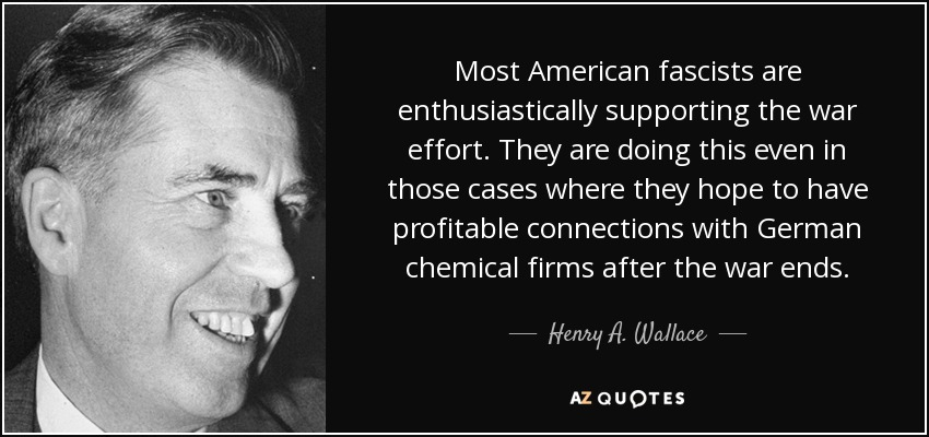 Most American fascists are enthusiastically supporting the war effort. They are doing this even in those cases where they hope to have profitable connections with German chemical firms after the war ends. - Henry A. Wallace