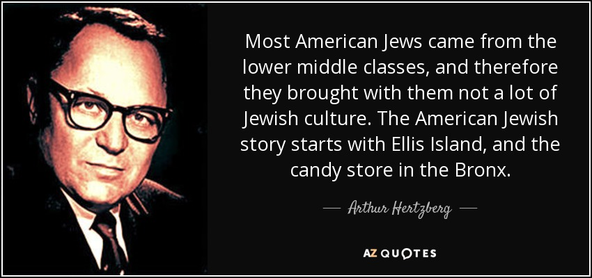 Most American Jews came from the lower middle classes, and therefore they brought with them not a lot of Jewish culture. The American Jewish story starts with Ellis Island, and the candy store in the Bronx. - Arthur Hertzberg