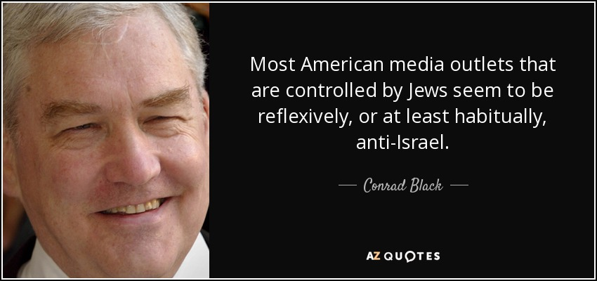 Most American media outlets that are controlled by Jews seem to be reflexively, or at least habitually, anti-Israel. - Conrad Black