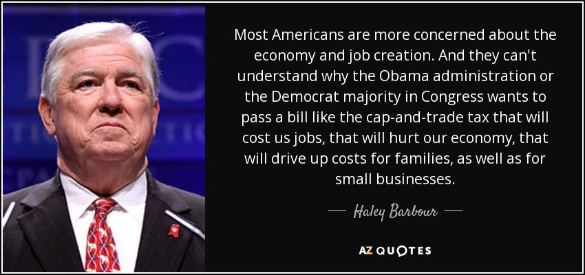 Most Americans are more concerned about the economy and job creation. And they can't understand why the Obama administration or the Democrat majority in Congress wants to pass a bill like the cap-and-trade tax that will cost us jobs, that will hurt our economy, that will drive up costs for families, as well as for small businesses. - Haley Barbour
