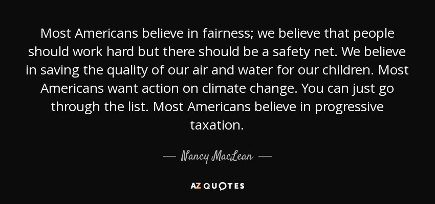 Most Americans believe in fairness; we believe that people should work hard but there should be a safety net. We believe in saving the quality of our air and water for our children. Most Americans want action on climate change. You can just go through the list. Most Americans believe in progressive taxation. - Nancy MacLean