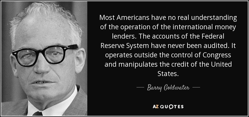 Most Americans have no real understanding of the operation of the international money lenders. The accounts of the Federal Reserve System have never been audited. It operates outside the control of Congress and manipulates the credit of the United States - Barry Goldwater