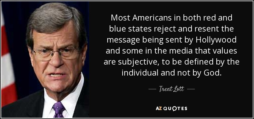 Most Americans in both red and blue states reject and resent the message being sent by Hollywood and some in the media that values are subjective, to be defined by the individual and not by God. - Trent Lott