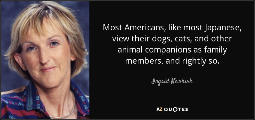 Most Americans, like most Japanese, view their dogs, cats, and other animal companions as family members, and rightly so. - Ingrid Newkirk