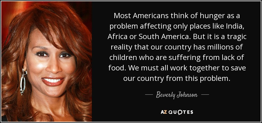 Most Americans think of hunger as a problem affecting only places like India, Africa or South America. But it is a tragic reality that our country has millions of children who are suffering from lack of food. We must all work together to save our country from this problem. - Beverly Johnson