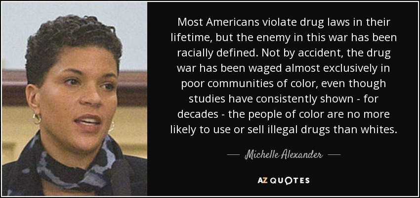 Most Americans violate drug laws in their lifetime, but the enemy in this war has been racially defined. Not by accident, the drug war has been waged almost exclusively in poor communities of color, even though studies have consistently shown - for decades - the people of color are no more likely to use or sell illegal drugs than whites. - Michelle Alexander