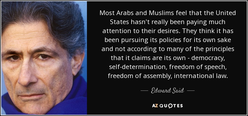 Most Arabs and Muslims feel that the United States hasn't really been paying much attention to their desires. They think it has been pursuing its policies for its own sake and not according to many of the principles that it claims are its own - democracy, self-determination, freedom of speech, freedom of assembly, international law. - Edward Said