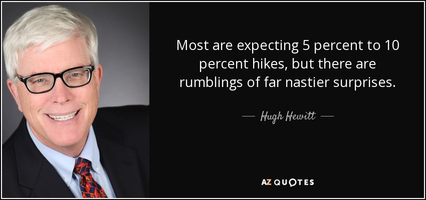Most are expecting 5 percent to 10 percent hikes, but there are rumblings of far nastier surprises. - Hugh Hewitt