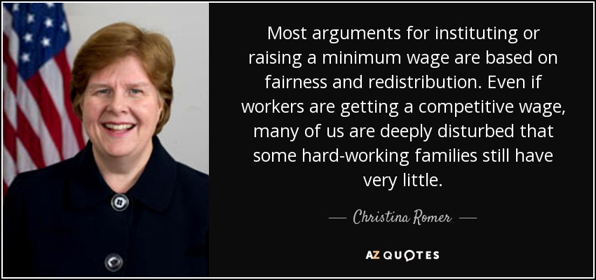 Most arguments for instituting or raising a minimum wage are based on fairness and redistribution. Even if workers are getting a competitive wage, many of us are deeply disturbed that some hard-working families still have very little. - Christina Romer
