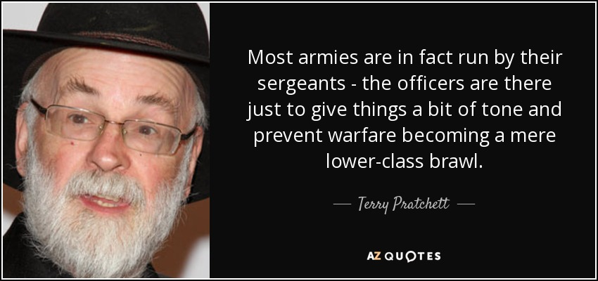 Most armies are in fact run by their sergeants - the officers are there just to give things a bit of tone and prevent warfare becoming a mere lower-class brawl. - Terry Pratchett