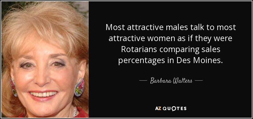 Most attractive males talk to most attractive women as if they were Rotarians comparing sales percentages in Des Moines. - Barbara Walters