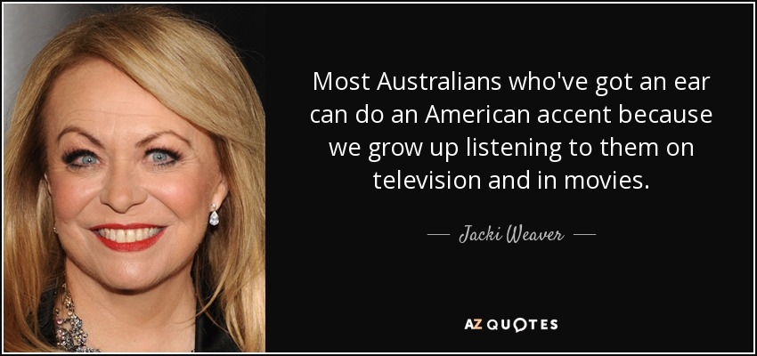 Most Australians who've got an ear can do an American accent because we grow up listening to them on television and in movies. - Jacki Weaver