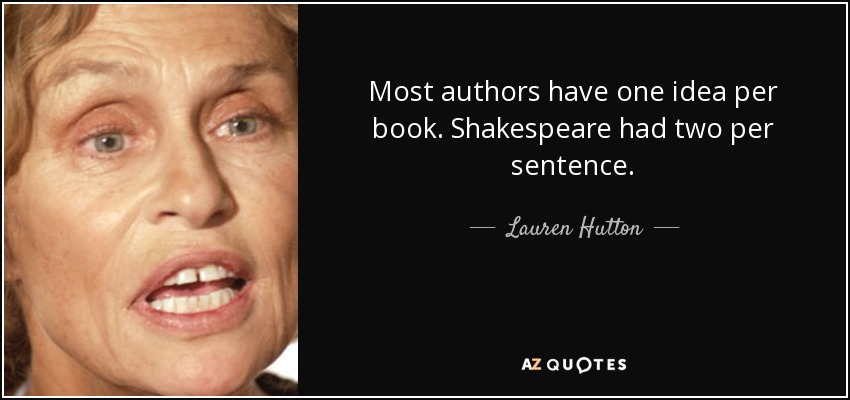 Most authors have one idea per book. Shakespeare had two per sentence. - Lauren Hutton