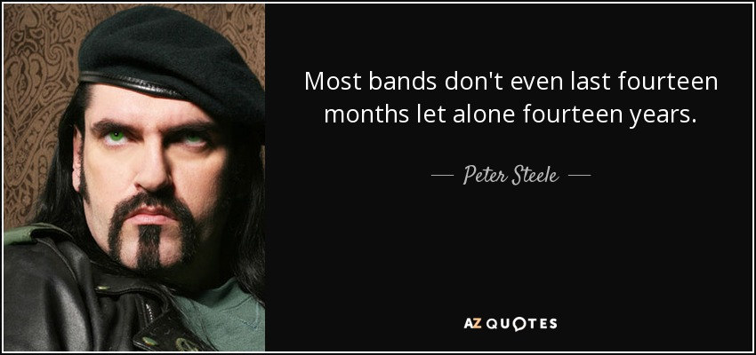 Most bands don't even last fourteen months let alone fourteen years. - Peter Steele