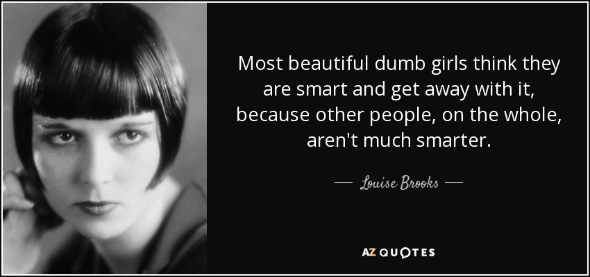 Most beautiful dumb girls think they are smart and get away with it, because other people, on the whole, aren't much smarter. - Louise Brooks