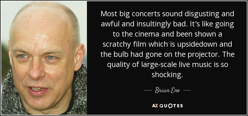Most big concerts sound disgusting and awful and insultingly bad. It's like going to the cinema and been shown a scratchy film which is upsidedown and the bulb had gone on the projector. The quality of large-scale live music is so shocking. - Brian Eno