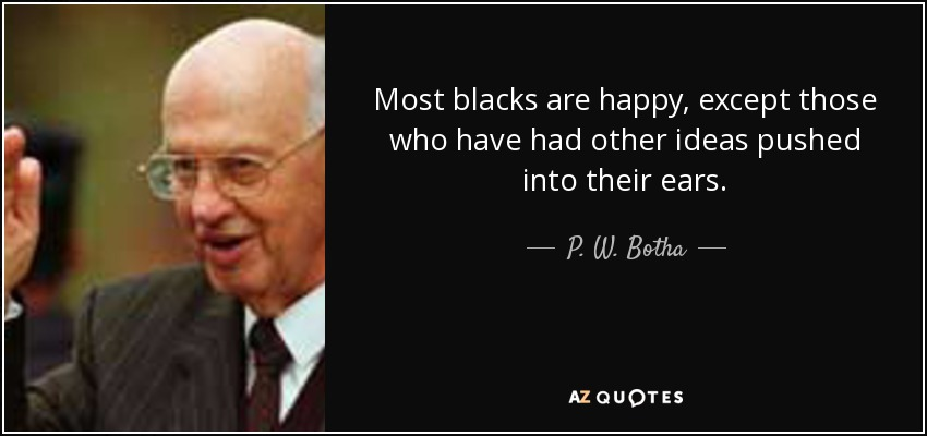 Most blacks are happy, except those who have had other ideas pushed into their ears. - P. W. Botha