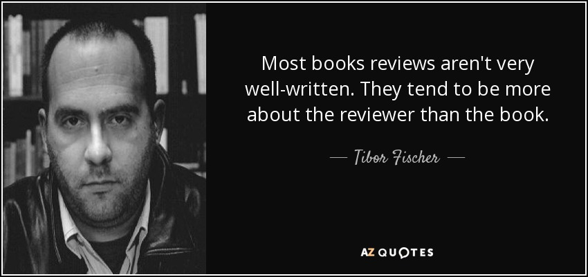 Most books reviews aren't very well-written. They tend to be more about the reviewer than the book. - Tibor Fischer