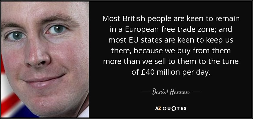 Most British people are keen to remain in a European free trade zone; and most EU states are keen to keep us there, because we buy from them more than we sell to them to the tune of £40 million per day. - Daniel Hannan