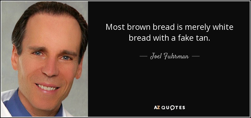Most brown bread is merely white bread with a fake tan. - Joel Fuhrman